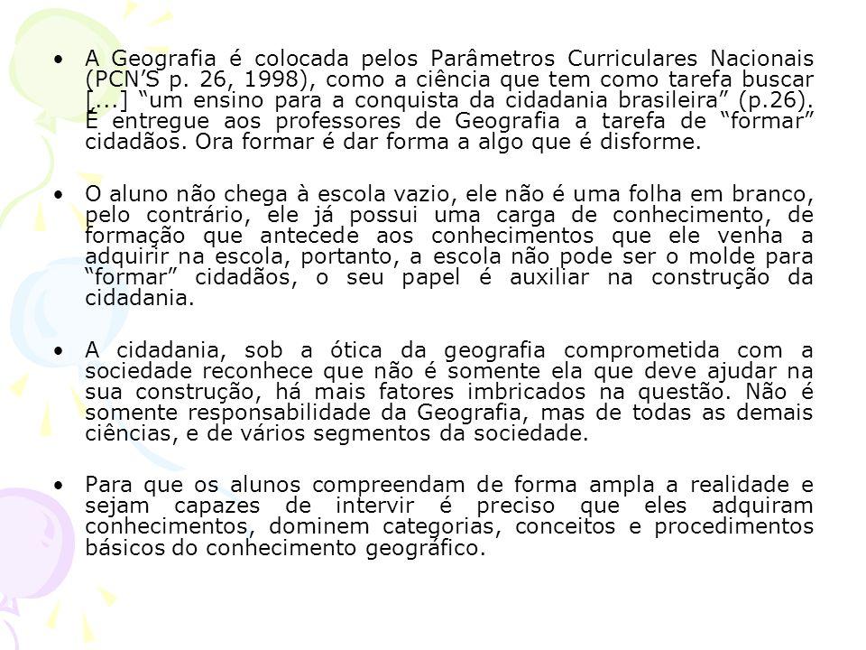 A Geografia é colocada pelos Parâmetros Curriculares Nacionais (PCN'S p. 26, 1998), como a ciência que tem como tarefa buscar [...] um ensino para a conquista da cidadania brasileira (p.26). É entregue aos professores de Geografia a tarefa de formar cidadãos. Ora formar é dar forma a algo que é disforme.